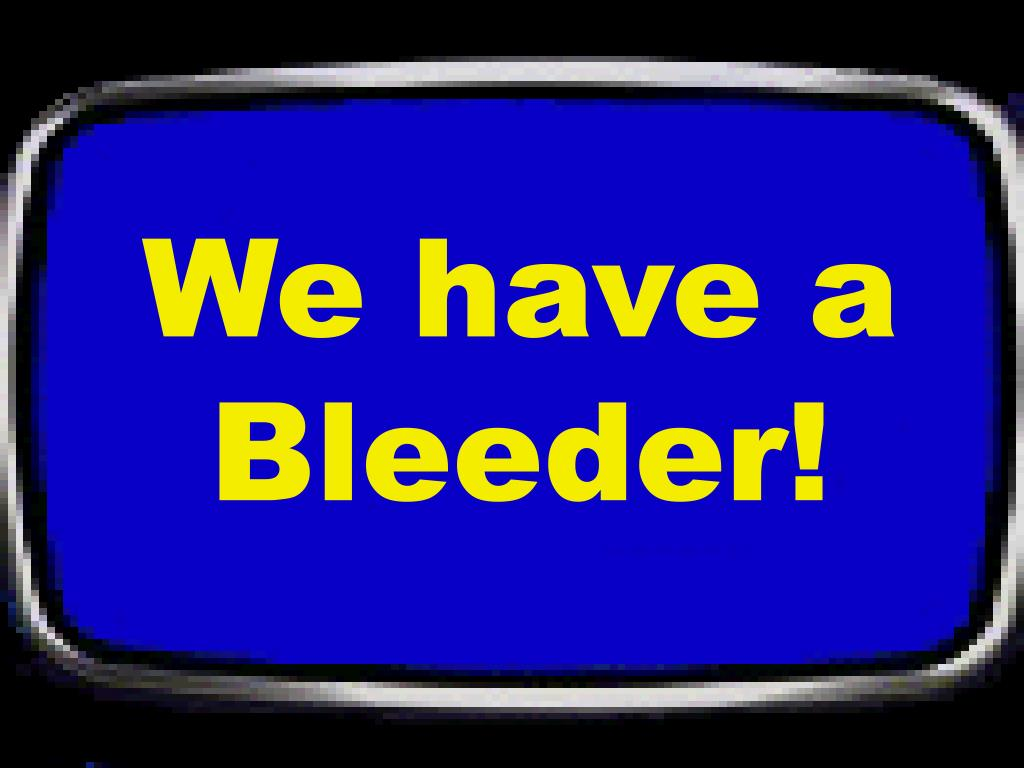 We have a Bleeder!