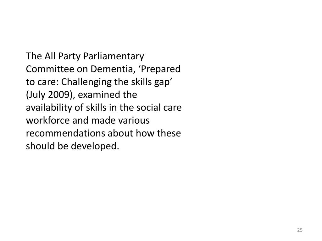 The All Party Parliamentary Committee on Dementia, 'Prepared to care: Challenging the skills gap' (July 2009), examined the availability of skills in the social care workforce and made various recommendations about how these should be developed.