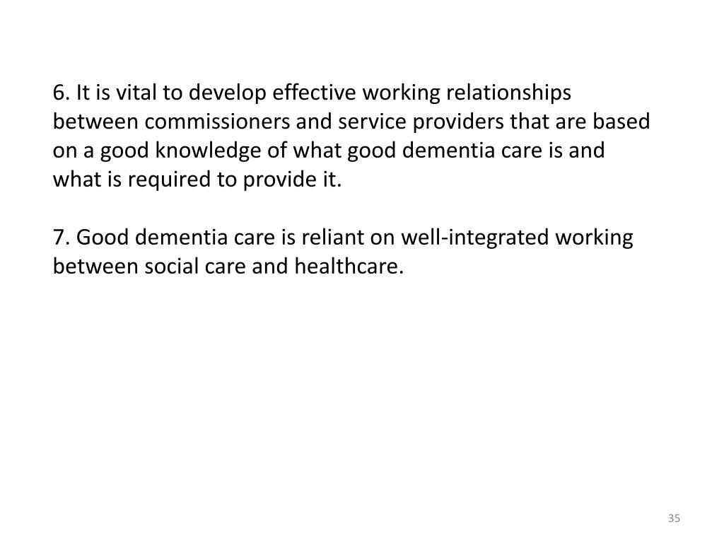 6. It is vital to develop effective working relationships between commissioners and service providers that are based on a good knowledge of what good dementia care is and what is required to provide it.