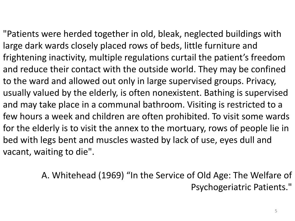 """""""Patients were herded together in old, bleak, neglected buildings with large dark wards closely placed rows of beds, little furniture and frightening inactivity, multiple regulations curtail the patient's freedom and reduce their contact with the outside world. They may be confined to the ward and allowed out only in large supervised groups. Privacy, usually valued by the elderly, is often nonexistent. Bathing is supervised and may take place in a communal bathroom. Visiting is restricted to a few hours a week and children are often prohibited. To visit some wards for the elderly is to visit the annex to the mortuary, rows of people lie in bed with legs bent and muscles wasted by lack of use, eyes dull and vacant, waiting to die""""."""