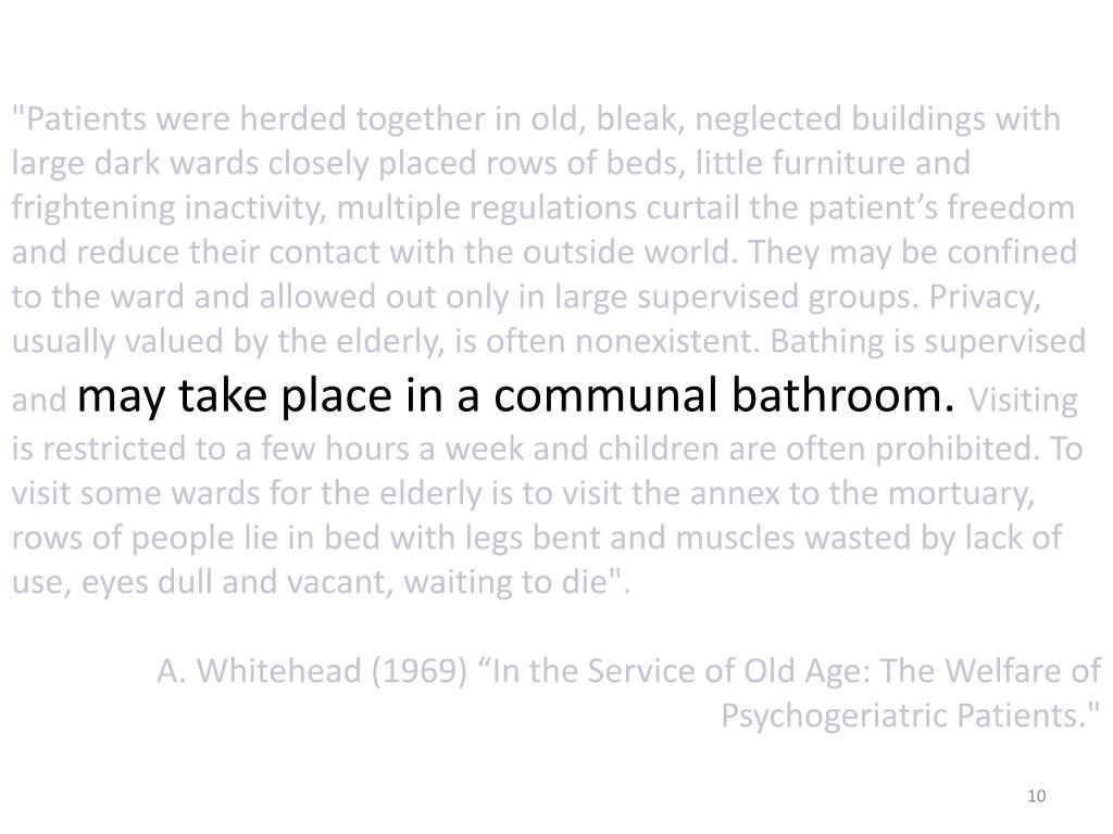 """""""Patients were herded together in old, bleak, neglected buildings with large dark wards closely placed rows of beds, little furniture and frightening inactivity, multiple regulations curtail the patient's freedom and reduce their contact with the outside world. They may be confined to the ward and allowed out only in large supervised groups. Privacy, usually valued by the elderly, is often nonexistent. Bathing is supervised and"""