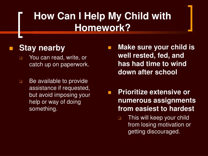 how to help my child with homework Here's how to help them hit the books and develop good study habits  review  your child's homework goals again in october, and perhaps once more in  january, says  mayzler recommends letting kids choose their preferred study  spot.