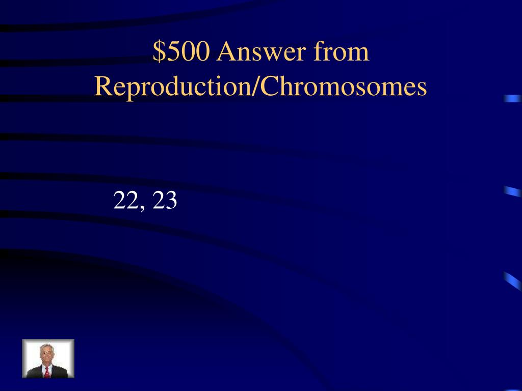 $500 Answer from Reproduction/Chromosomes