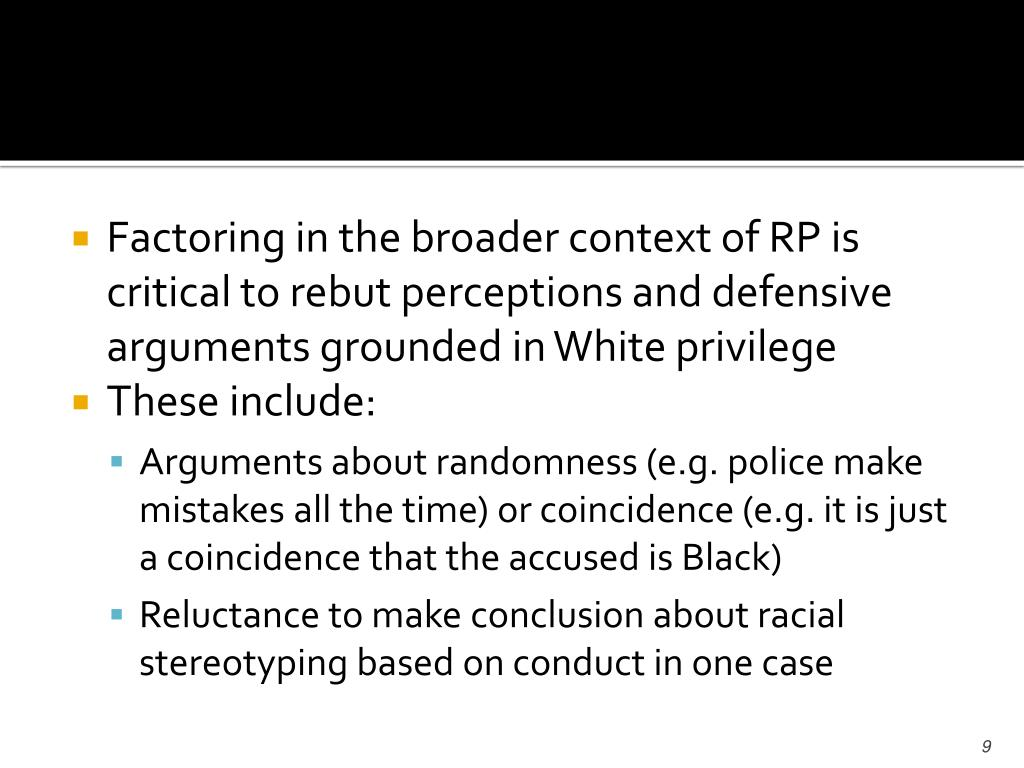 Factoring in the broader context of RP is critical to rebut perceptions and defensive arguments grounded in White privilege