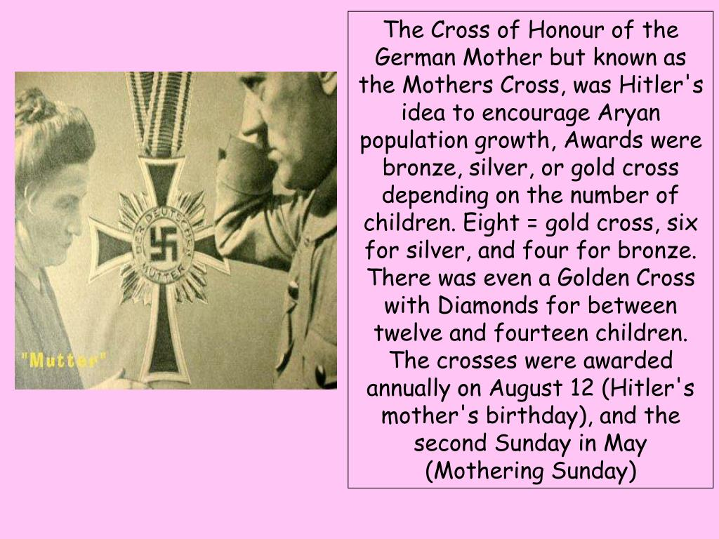 The Cross of Honour of the German Mother but known as the Mothers Cross, was Hitler's idea to encourage Aryan population growth, Awards were bronze, silver, or gold cross depending on the number of children. Eight = gold cross, six for silver, and four for bronze.