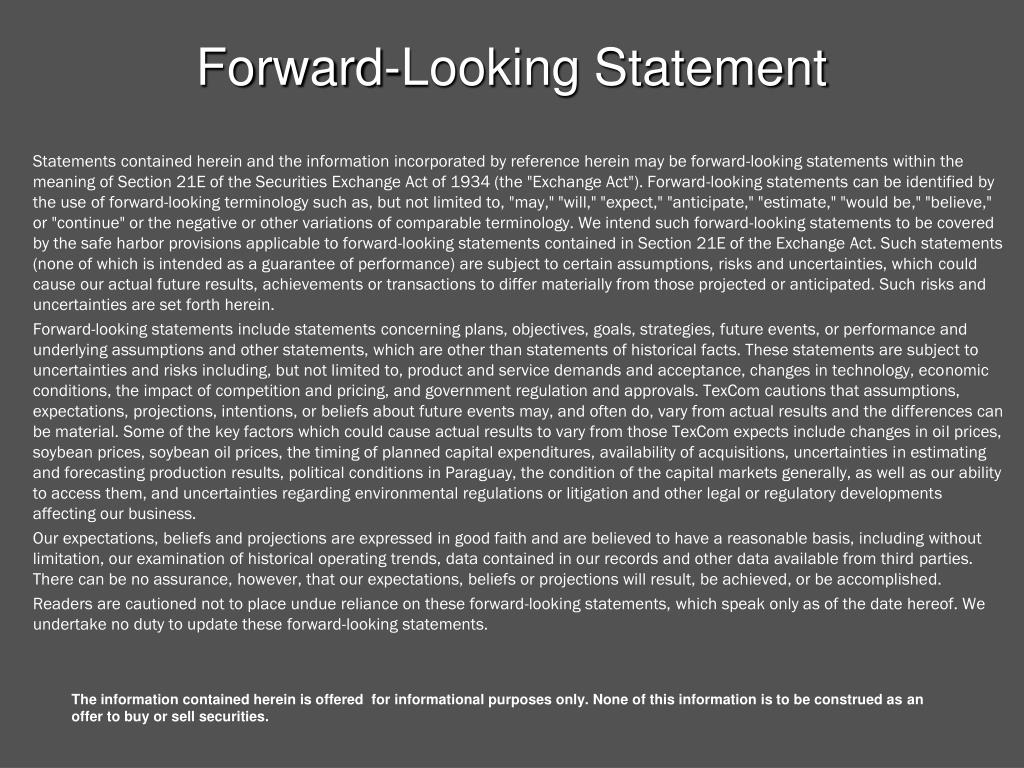 """Statements contained herein and the information incorporated by reference herein may be forward-looking statements within the meaning of Section 21E of the Securities Exchange Act of 1934 (the """"Exchange Act""""). Forward-looking statements can be identified by the use of forward-looking terminology such as, but not limited to, """"may,"""" """"will,"""" """"expect,"""" """"anticipate,"""" """"estimate,"""" """"would be,"""" """"believe,"""" or """"continue"""" or the negative or other variations of comparable terminology. We intend such forward-looking statements to be covered by the safe harbor provisions applicable to forward-looking statements contained in Section 21E of the Exchange Act. Such statements (none of which is intended as a guarantee of performance) are subject to certain assumptions, risks and uncertainties, which could cause our actual future results, achievements or transactions to differ materially from those projected or anticipated. Such risks and uncertainties are set forth herein."""