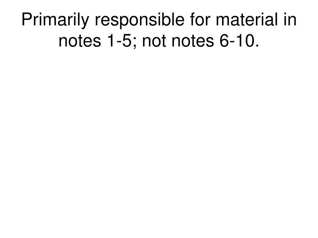 Primarily responsible for material in notes 1-5; not notes 6-10.