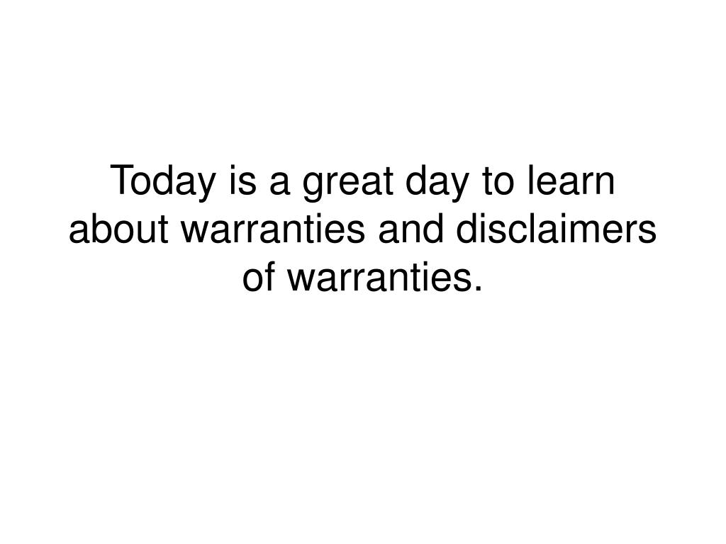 Today is a great day to learn about warranties and disclaimers of warranties.
