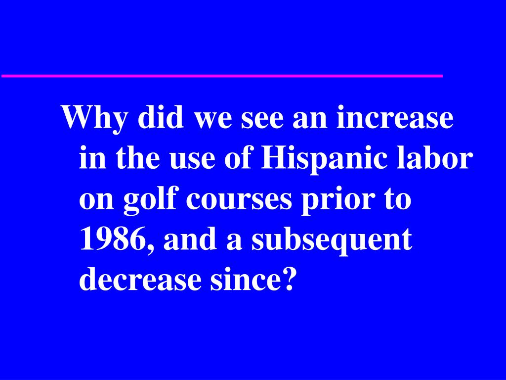 Why did we see an increase in the use of Hispanic labor on golf courses prior to 1986, and a subsequent decrease since?