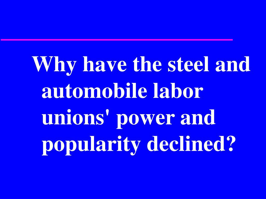 Why have the steel and automobile labor unions' power and popularity declined?