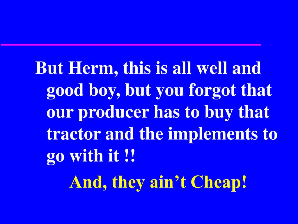 But Herm, this is all well and good boy, but you forgot that our producer has to buy that tractor and the implements to go with it !!