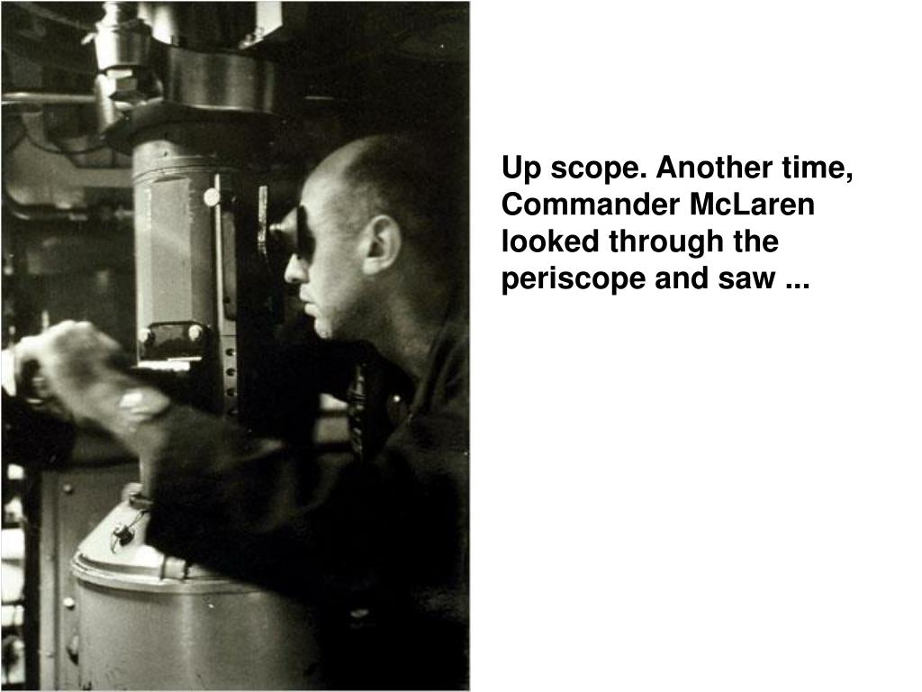 Up scope. Another time, Commander McLaren looked through the periscope and saw ...