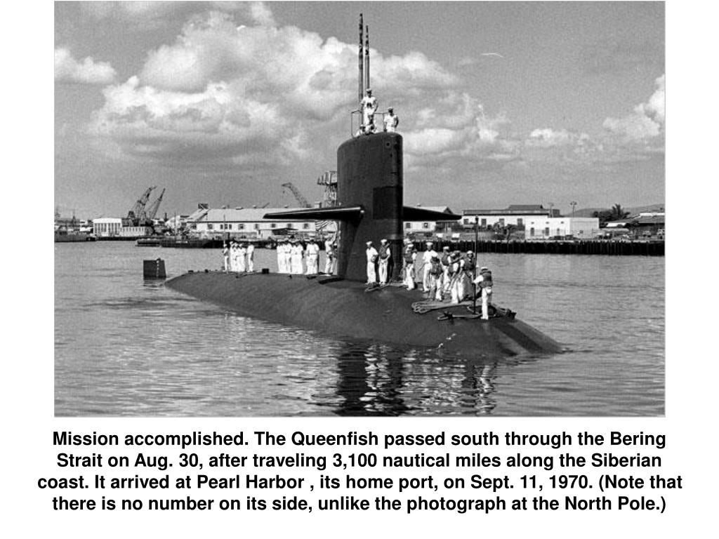 Mission accomplished. The Queenfish passed south through the Bering Strait on Aug. 30, after traveling 3,100 nautical miles along the Siberian coast. It arrived at Pearl Harbor , its home port, on Sept. 11, 1970. (Note that there is no number on its side, unlike the photograph at the North Pole.)