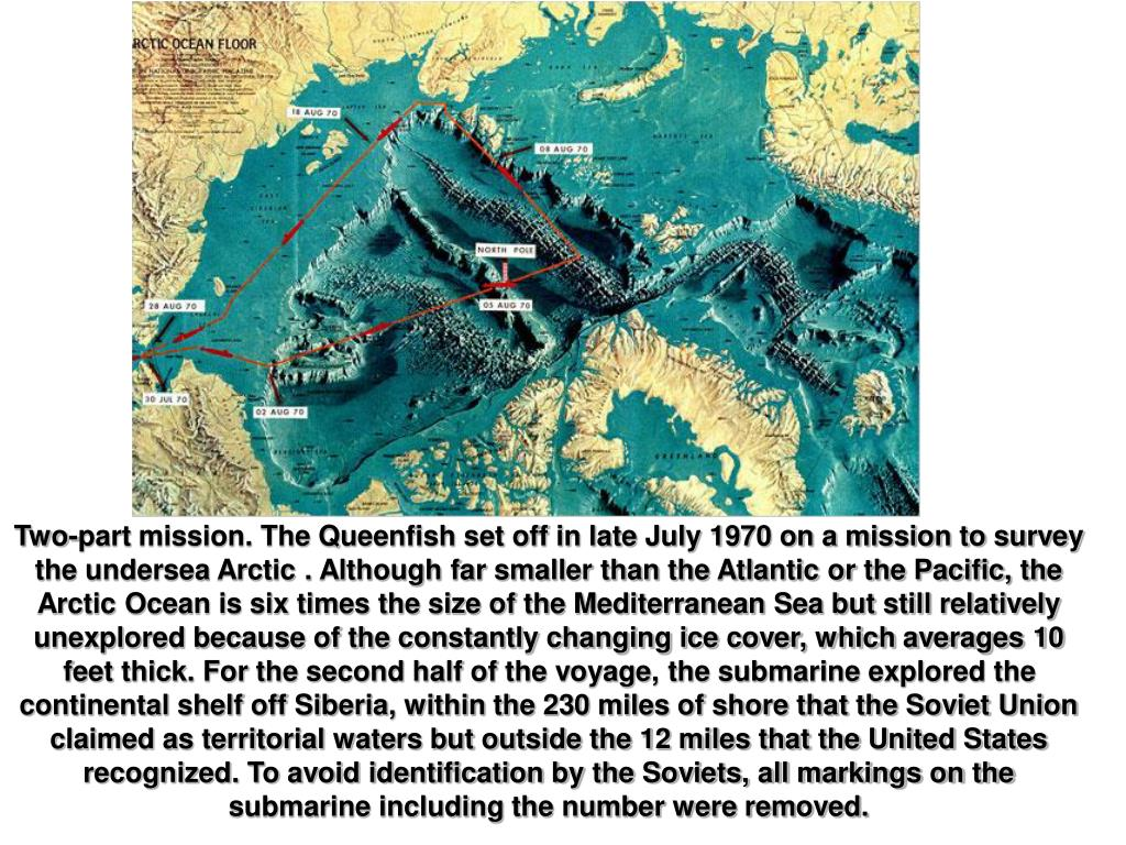 Two-part mission. The Queenfish set off in late July 1970 on a mission to survey the undersea Arctic . Although far smaller than the Atlantic or the Pacific, the Arctic Ocean is six times the size of the Mediterranean Sea but still relatively unexplored because of the constantly changing ice cover, which averages 10 feet thick. For the second half of the voyage, the submarine explored the continental shelf off Siberia, within the 230 miles of shore that the Soviet Union claimed as territorial waters but outside the 12 miles that the United States recognized. To avoid identification by the Soviets, all markings on the submarine including the number were removed.