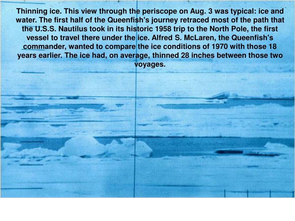 Thinning ice. This view through the periscope on Aug. 3 was typical: ice and water. The first half of the Queenfish's journey retraced most of the path that the U.S.S. Nautilus took in its historic 1958 trip to the North Pole, the first vessel to travel there under the ice. Alfred S. McLaren, the Queenfish's commander, wanted to compare the ice conditions of 1970 with those 18 years earlier. The ice had, on average, thinned 28 inches between those two voyages.