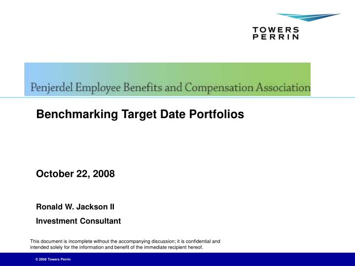 Benchmarking target date portfolios october 22 2008 ronald w jackson ii investment consultant