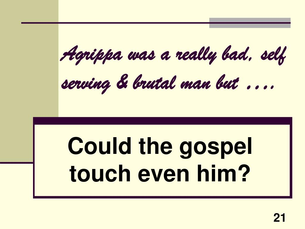 Agrippa was a really bad, self serving & brutal man but
