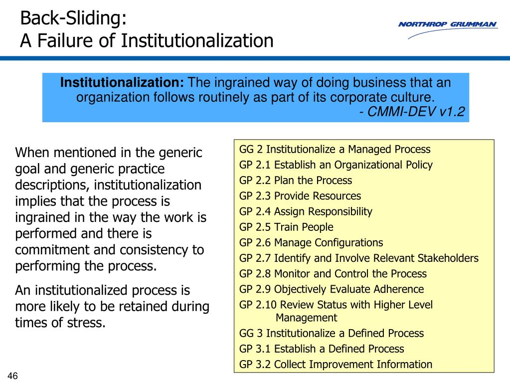 When mentioned in the generic goal and generic practice descriptions, institutionalization implies that the process is ingrained in the way the work is performed and there is commitment and consistency to performing the process.