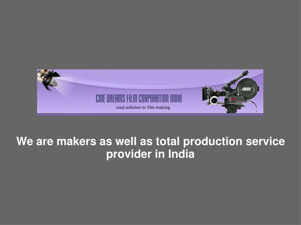 We are makers as well as total production service provider in India