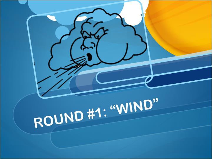 Round 1 wind