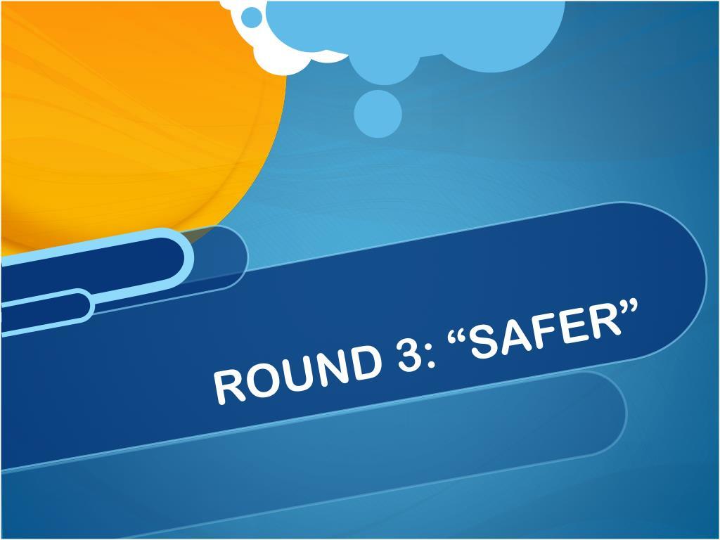 """ROUND 3: """"SAFER"""""""