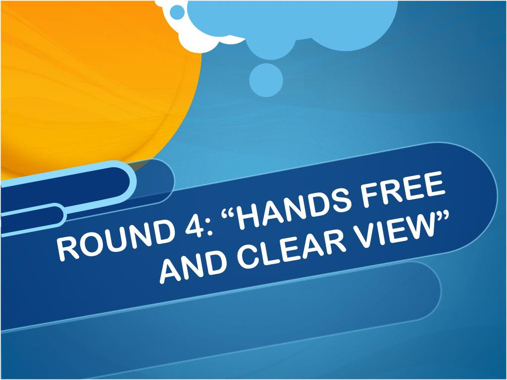"""ROUND 4: """"HANDS FREE AND CLEAR VIEW"""""""