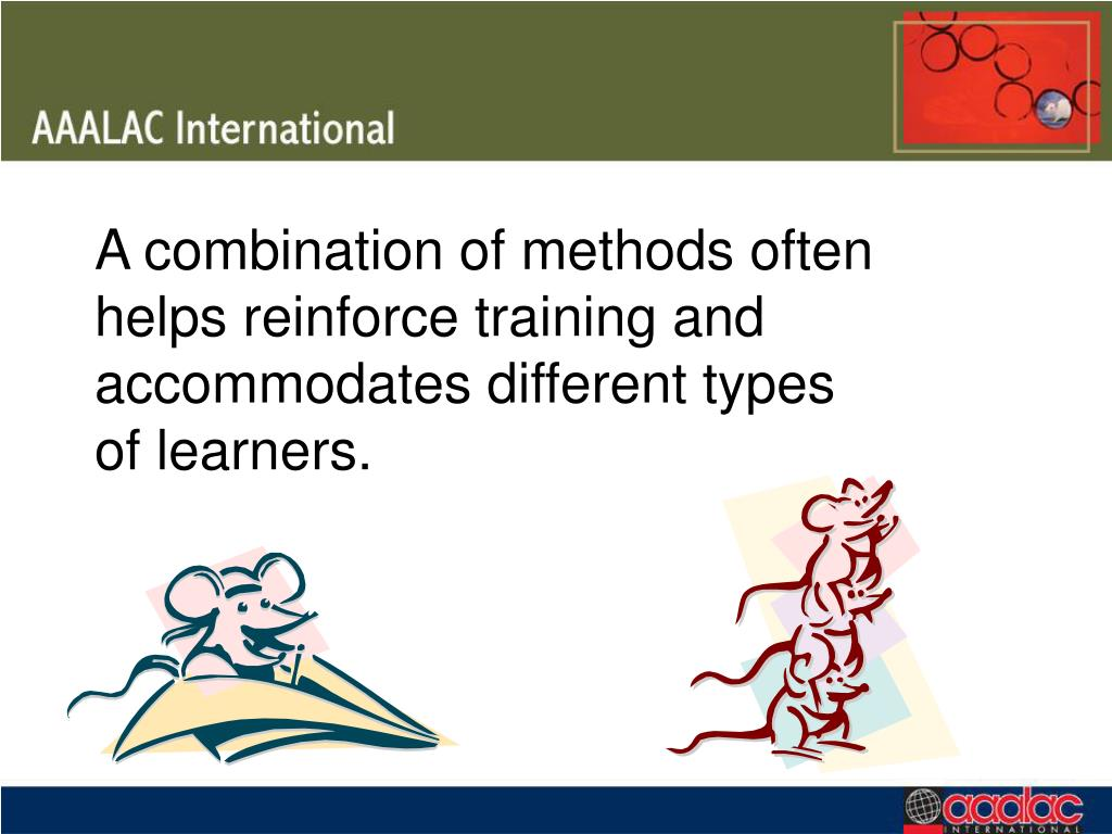 A combination of methods often helps reinforce training and accommodates different types