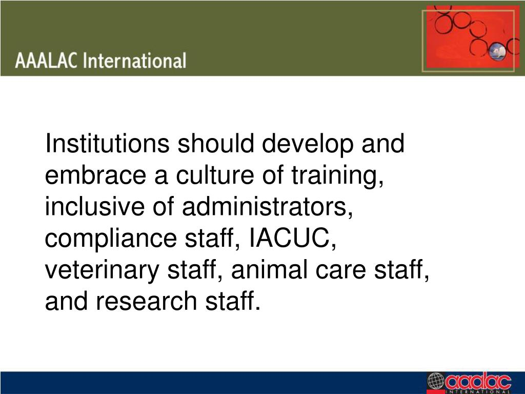 Institutions should develop and embrace a culture of training, inclusive of administrators, compliance staff, IACUC, veterinary staff, animal care staff, and research staff.