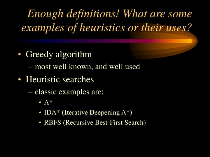 Enough definitions what are some examples of heuristics or their uses