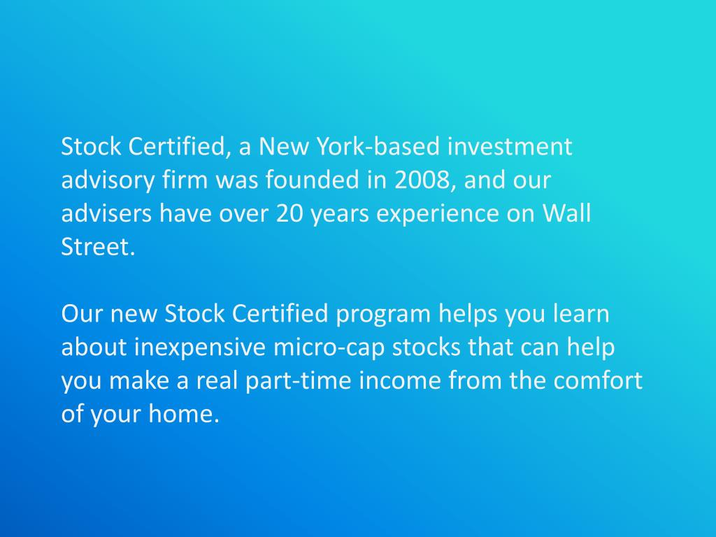 Stock Certified, a New York-based investment advisory firm was founded in 2008, and our advisers have over 20 years experience on Wall Street.