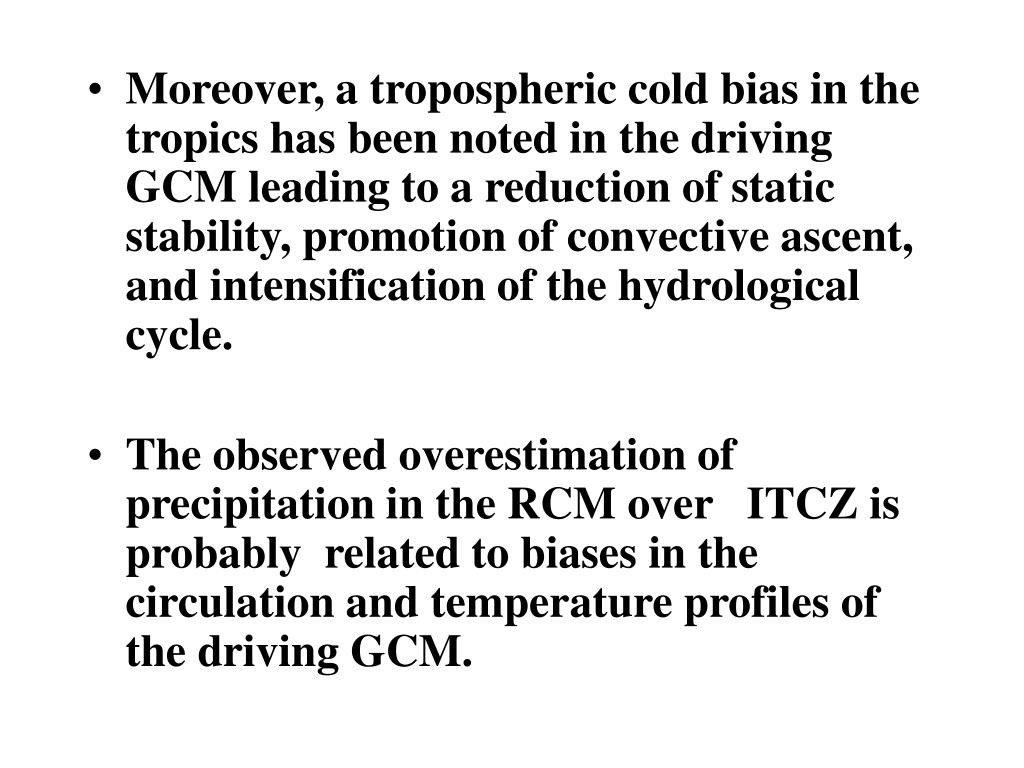 Moreover, a tropospheric cold bias in the tropics has been noted in the driving GCM leading to a reduction of static stability, promotion of convective ascent, and intensification of the hydrological cy