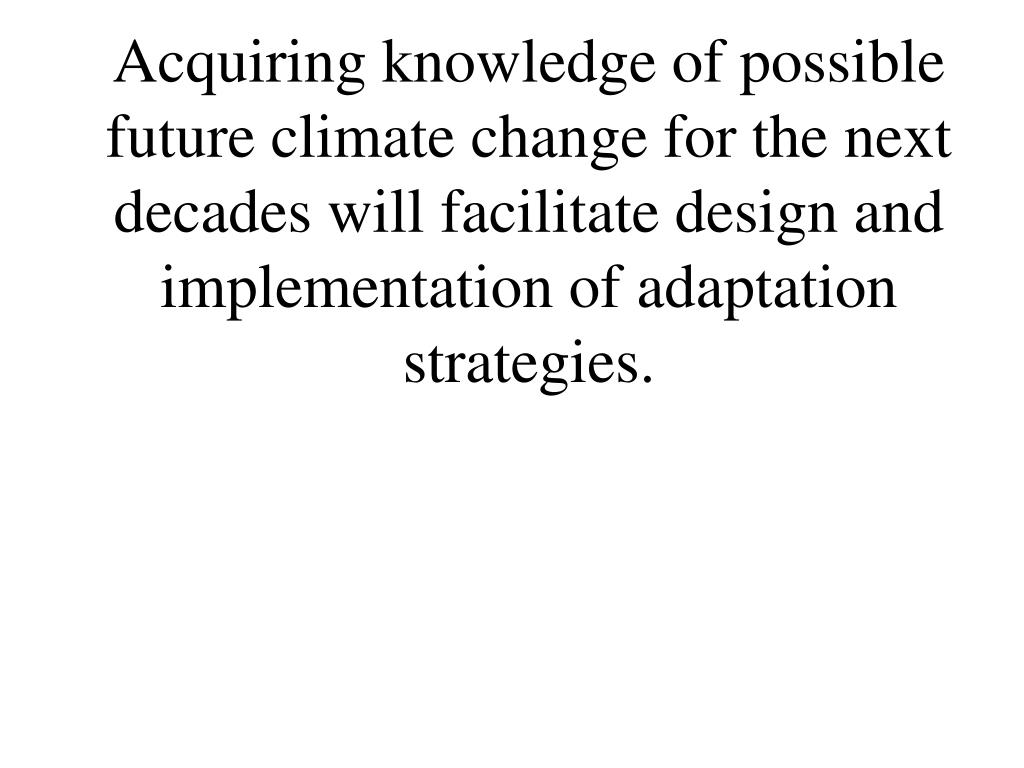 Acquiring knowledge of possible future climate change for the next decades will facilitate design and implementation of adaptation strategies.