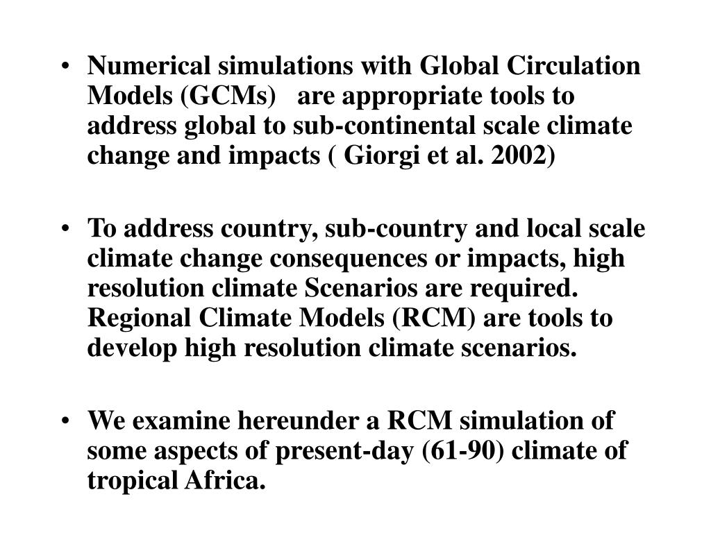 Numerical simulations with Global Circulation Models (GCMs)   are appropriate tools to address global to sub-continental scale climate change and impacts ( Giorgi et al. 2002)