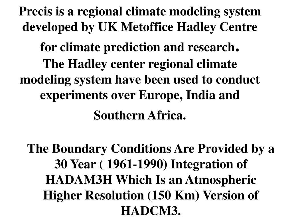 Precis is a regional climate modeling system developed by UK Metoffice Hadley Centre for climate prediction and research