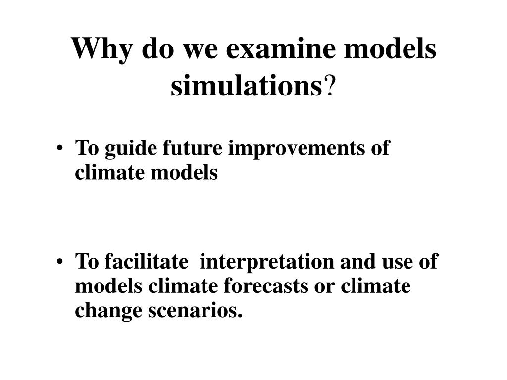 Why do we examine models simulations
