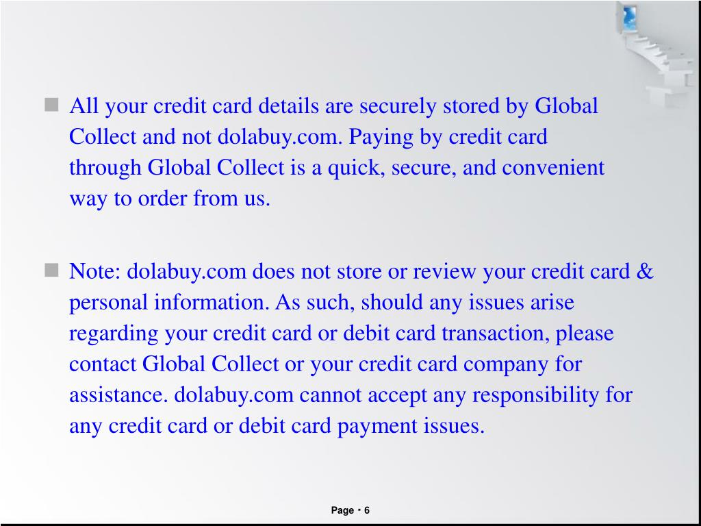 All your credit card details are securely stored by Global Collect andnotdolabuy.com. Payingby credit card throughGlobal Collectisaquick, secure,andconvenient waytoorderfromus.