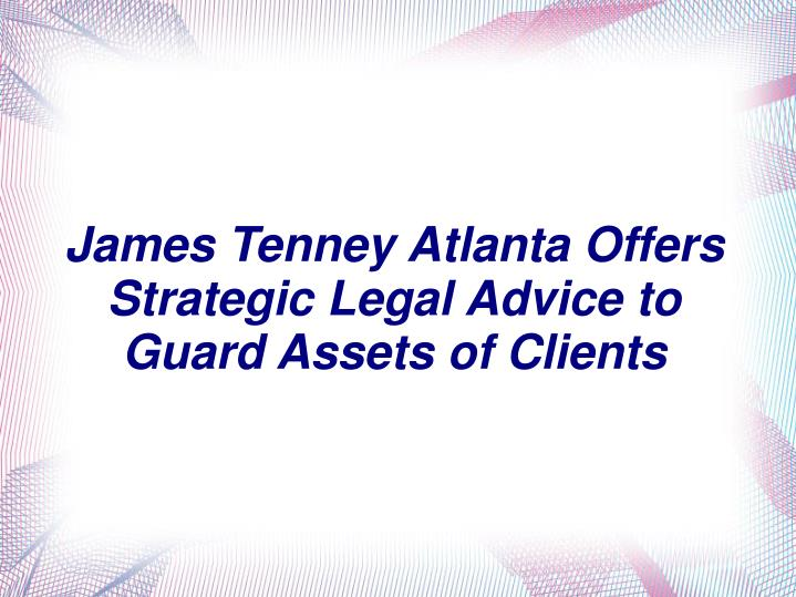 James tenney atlanta offers strategic legal advice to guard assets of clients