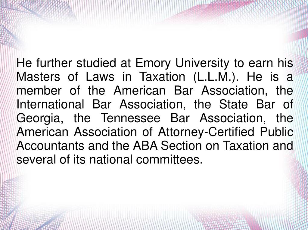 He further studied at Emory University to earn his Masters of Laws in Taxation (L.L.M.). He is a member of the American Bar Association, the International Bar Association, the State Bar of Georgia, the Tennessee Bar Association, the American Association of Attorney-Certified Public Accountants and the ABA Section on Taxation and several of its national committees.