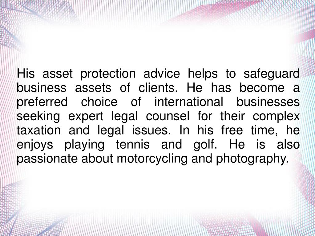 His asset protection advice helps to safeguard business assets of clients. He has become a preferred choice of international businesses seeking expert legal counsel for their complex taxation and legal issues. In his free time, he enjoys playing tennis and golf. He is also passionate about motorcycling and photography.