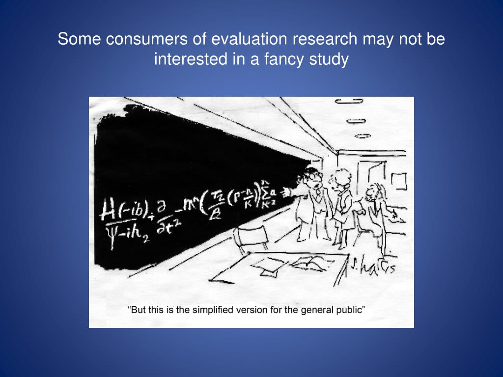Some consumers of evaluation research may not be interested in a fancy study