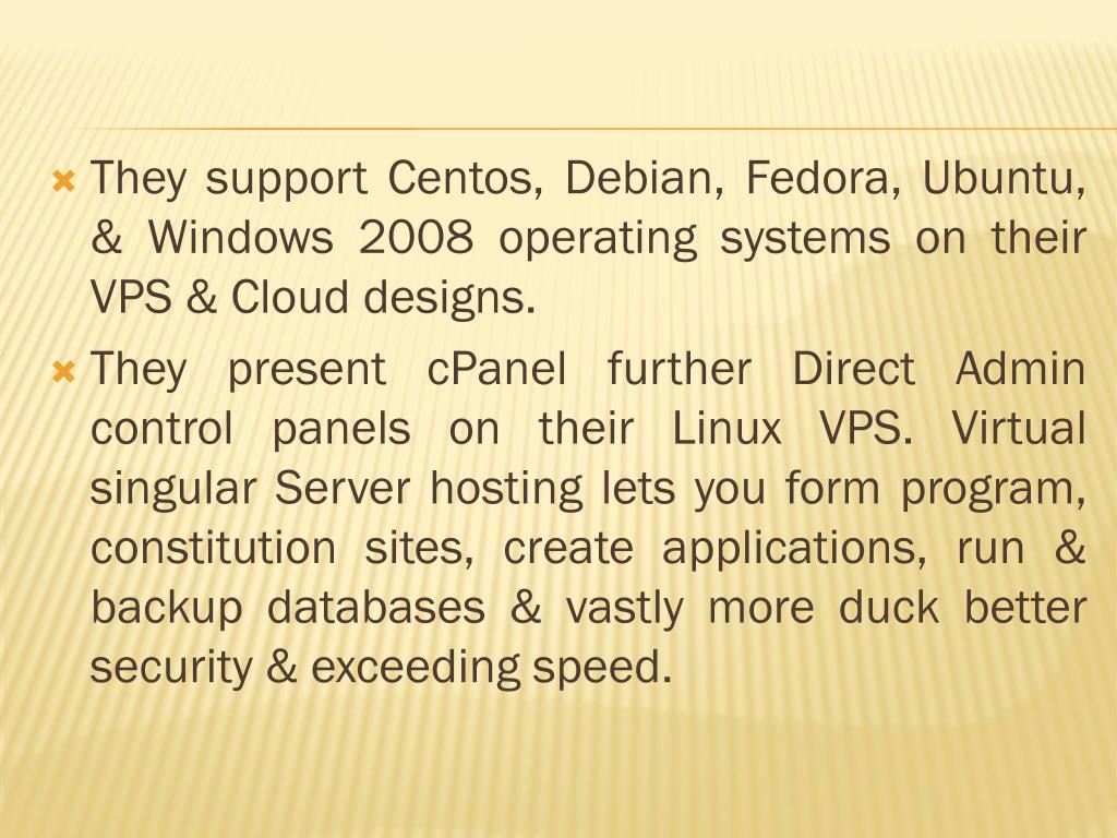 They support Centos, Debian, Fedora, Ubuntu, & Windows 2008 operating systems on their VPS & Cloud designs.