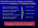 game theory driven strategy formulation focuses on dynamics and change the rules