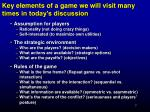 key elements of a game we will visit many times in today s discussion