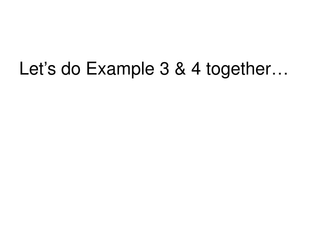 Let's do Example 3 & 4 together…