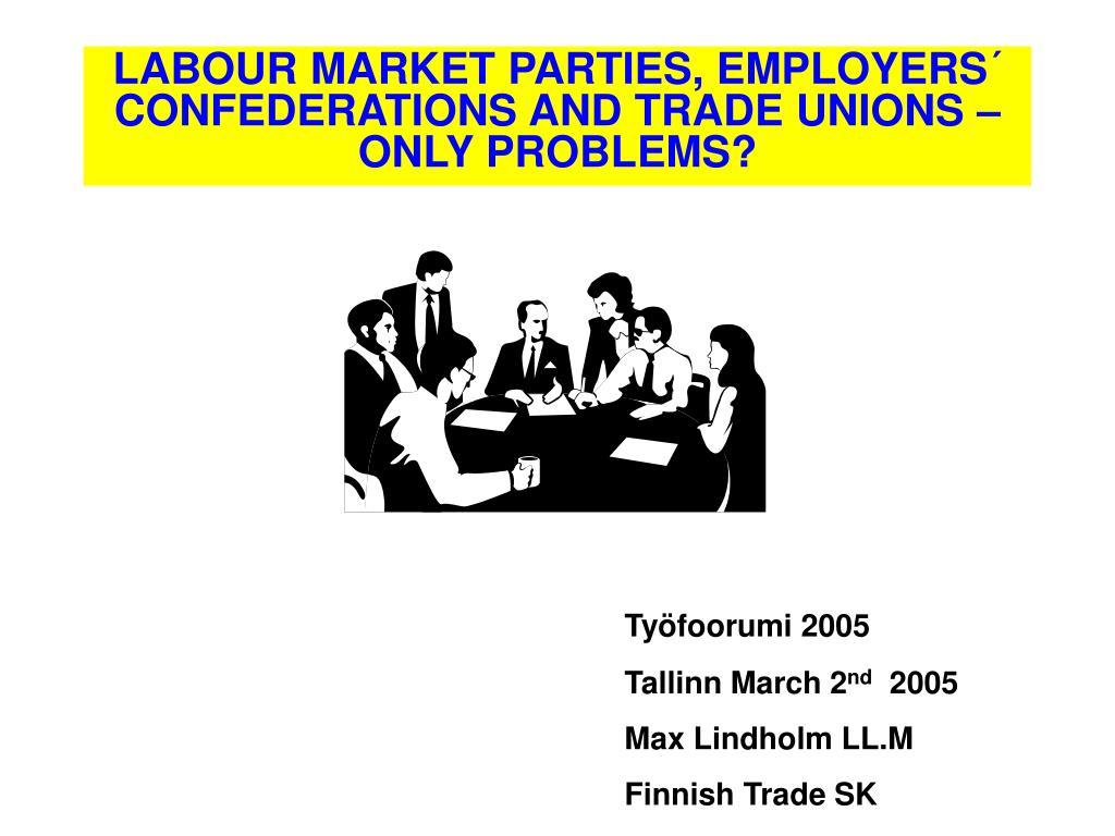 LABOUR MARKET PARTIES, EMPLOYERS´ CONFEDERATIONS AND TRADE UNIONS – ONLY PROBLEMS?
