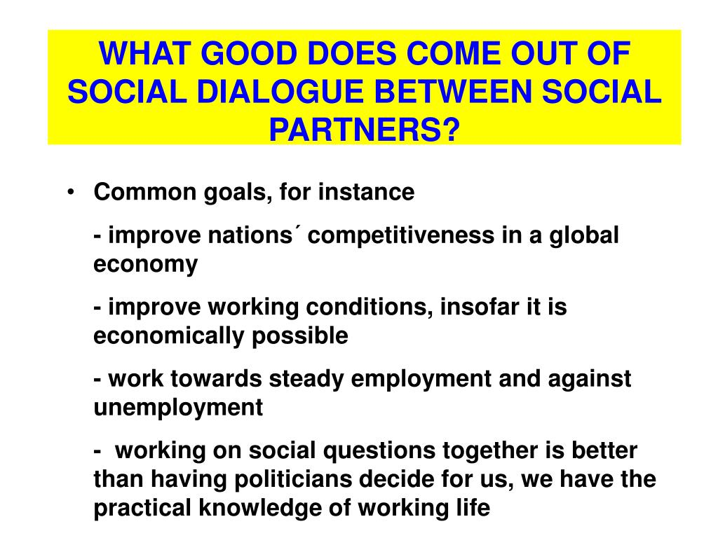WHAT GOOD DOES COME OUT OF SOCIAL DIALOGUE BETWEEN SOCIAL PARTNERS?
