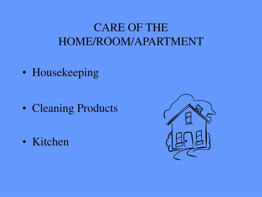 CARE OF THE HOME/ROOM/APARTMENT