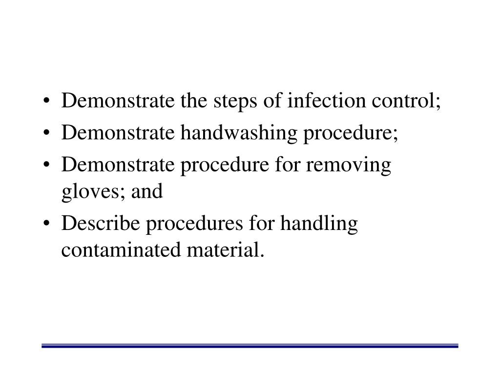 Demonstrate the steps of infection control;