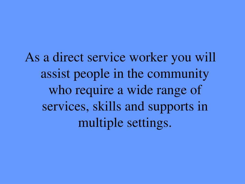 As a direct service worker you will assist people in the community who require a wide range of services, skills and supports in multiple settings.