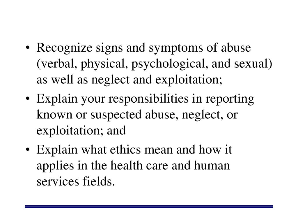 Recognize signs and symptoms of abuse (verbal, physical, psychological, and sexual) as well as neglect and exploitation;